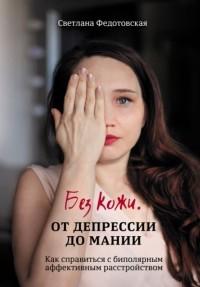 Светлана Федотовская - Без кожи. От депрессии до мании. Как справиться с биполярным аффективным расстройством
