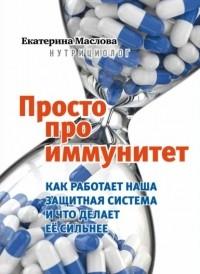 Екатерина Маслова - Просто про иммунитет. Как работает наша защитная система и что делает ее сильнее