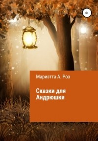Мариэтта А. Роз - Сказки для Андрюшки