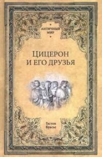 Гастон Буассье - Цицерон и его друзья. Очерк о римском обществе времен Цезаря