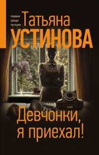 Татьяна Устинова - Девчонки, я приехал!
