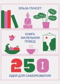 Эльза Пунсет - Книга маленьких побед. 250 идей для саморазвития