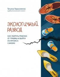Татьяна Герасименко - Экологичный развод. Как уберечь ребенка от травмы и выйти из кризиса самому