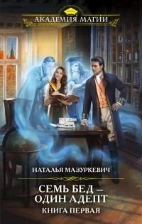 Наталья Мазуркевич - Семь бед — один адепт. Книга первая