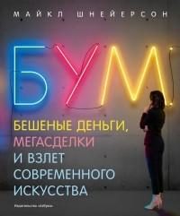 Майкл Шнейерсон - Бум. Бешеные деньги, мегасделки и взлет современного искусства