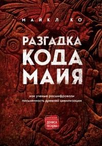 Майкл Ко - Разгадка кода майя: как ученые расшифровали письменность древней цивилизации