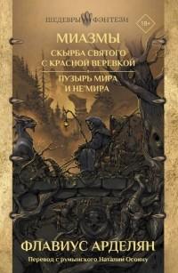 Флавиус Арделян - Миазмы: Скырба святого с красной веревкой. Пузырь Мира и Не'Мира (сборник)