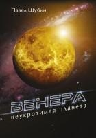 Павел Шубин - Венера. Неукротимая планета