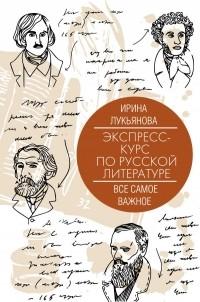 Ирина Лукьянова - Экспресс-курс по русской литературе. Все самое важное