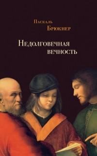 Паскаль Брюкнер - Недолговечная вечность