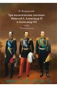 Василий Берви-Флеровский - Три политических системы : Николай I, Александр II и Александр III. Воспоминания