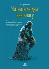 Патрик Кинг - Читайте людей как книгу. Как анализировать, понимать и предсказывать эмоции, мысли, намерения и поведение людей