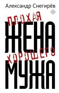 Александр Снегирев - Плохая жена хорошего мужа