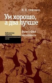 И. П. Смирнов - Ум хорошо, а два лучше. Философия интеллекта