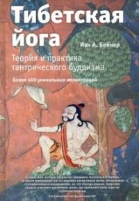 Иан А. Бейкер - Тибетская йога. Теория и практика тантрического буддизма
