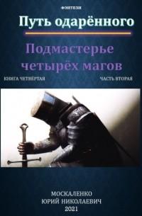 Юрий Москаленко - Путь одарённого. Подмастерье четырёх магов. Книга четвёртая. Часть вторая