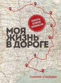 Глория Стайнем - Моя жизнь в дороге. Мемуары великой феминистки