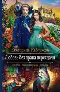 Екатерина Каблукова - Любовь без права пересдачи