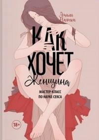 Эмили Нагоски - Как хочет женщина. Мастер-класс по науке секса