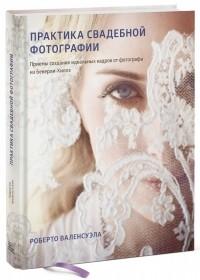 Роберто Валенсуэла - Практика свадебной фотографии. Приёмы создания идеальных кадров от фотографа из Беверли-Хиллз