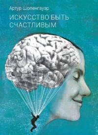 Артур Шопенгауэр - Искусство быть счастливым