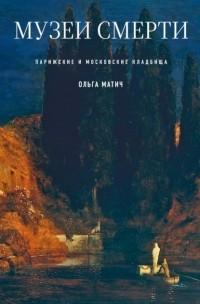 Ольга Матич - Музеи смерти. Парижские и московские кладбища