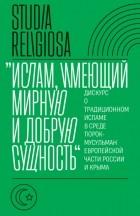 Коллектив авторов - «Ислам, имеющий мирную и добрую сущность». Дискурс о традиционном исламе в среде тюрок-мусульман европейской части России и Крыма