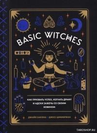- Basic Witches: Как призвать успех, изгнать драму и адски зажечь со своим ковеном