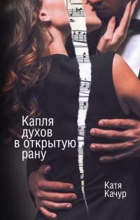 Катя Качур - Капля духов в открытую рану