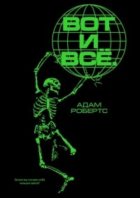 Адам Робертс - Вот и всё. Зачем мы пугаем себя концом света?