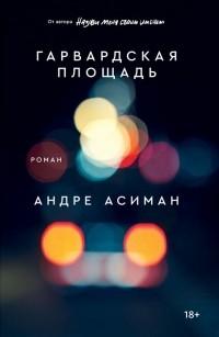 Андре Асиман - Гарвардская площадь