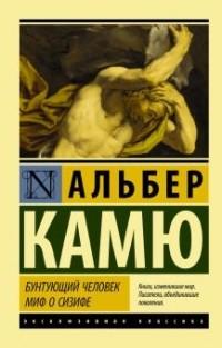 Альбер Камю - Бунтующий человек. Миф о Сизифе (сборник)