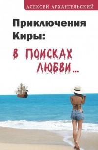 Алексей Архангельский - Приключения Киры: в поисках любви…