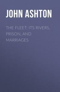 Ashton John - The Fleet: Its Rivers, Prison, and Marriages