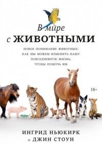 Ингрид Ньюкирк - В мире с животными. Новое понимание животных: как мы можем изменить нашу повседневную жизнь, чтобы помочь им