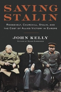Джон Келли - Saving Stalin. Roosevelt, Churchill, Stalin, and the Cost of Allied Victory in Europe