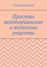 Полина Иванова - Простые вегетарианские ивеганские рецепты