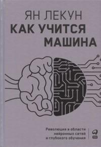 Ян Лекун - Как учится машина: Революция в области нейронных сетей и глубокого обучения