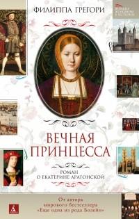 Филиппа Грегори - Вечная принцесса. Роман о Екатерине Арагонской