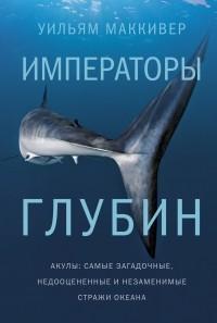 Уильям Маккивер - Императоры глубин. Акулы. Самые загадочные, недооцененные и незаменимые стражи океана