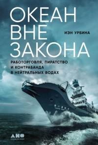Иэн Урбина - Океан вне закона: Работорговля, пиратство и контрабанда в нейтральных водах