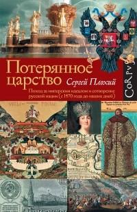 Сергей Плохий - Потерянное царство. Поход за имперским идеалом и сотворение русской нации (с 1470 года до наших дней)