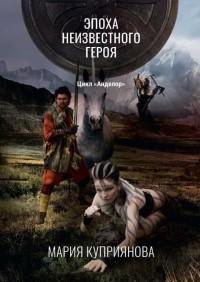 Мария Куприянова - Эпоха неизвестного героя