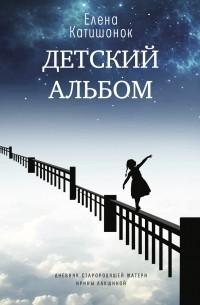 Елена Катишонок - Детский альбом. Дневник старородящей матери Ирины Лакшиной