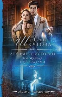 Юлия Шкутова - Архивные истории. Говорящая с призраками
