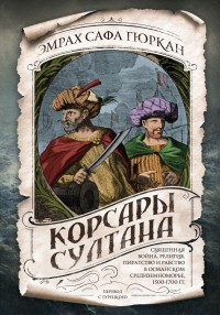Эмрах Сафа Гюркан - Корсары султана. Священная война, религия, пиратство и рабство в османском Средиземноморье, 1500-1700 гг.