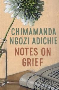 Чимаманда Нгози Адичи - Notes on Grief