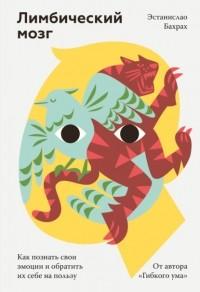 Эстанислао Бахрах - Лимбический мозг. Как познать свои эмоции и обратить их себе на пользу