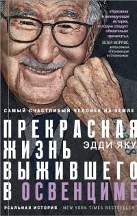 Эдди Яку - Самый счастливый человек на Земле: Прекрасная жизнь выжившего в Освенциме