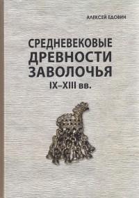Едовин Алексей Геннадьевич - Средневековые древности Заволочья IX–XIII вв.